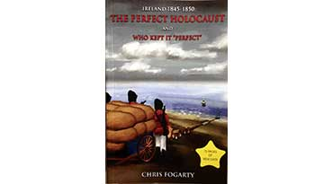 IRELAND 1845-1850: The perfect Holocaust and who kept it 'Perfect' by Chris Fogarty (2nd edition)